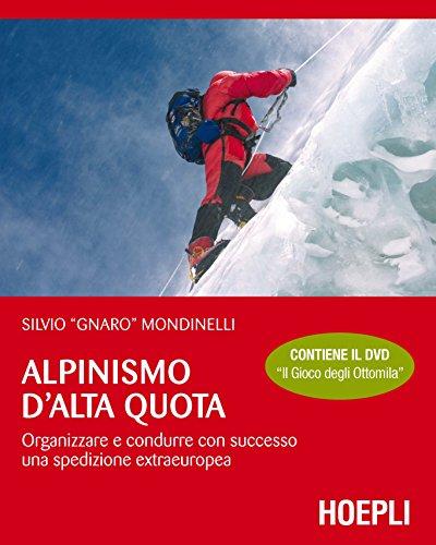 Alpinismo d'alta quota. Organizzare e condurre con successo una spedizione extraeuropea. Con...