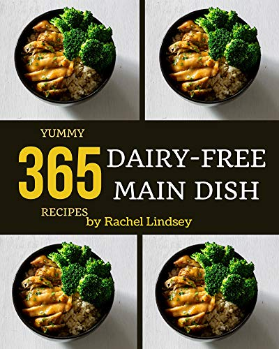 365 Yummy Dairy-Free Main Dish Recipes: The Best Yummy Dairy-Free Main Dish Cookbook that Delights Your Taste Buds (English Edition)