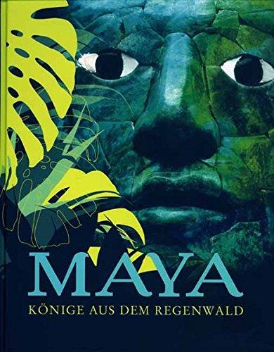 Maya - Könige aus dem Regenwald: Begleitbuch zur Sonderausstellung im Ausstellungszentrum Lokschuppen Rosenheim 2007 und im Roemer- und Pelizaeus-Museum Hildesheim 2007-2008