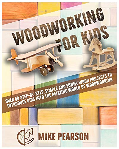 WOODWORKING FOR KIDS: Over 60 Step-by-Step, Simple and Funny Wood Projects to Introduce Kids into the Amazing World of Woodworking.