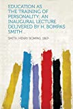 Education as the Training of Personality; an Inaugural Lecture Delivered by H. Bompas Smith ..