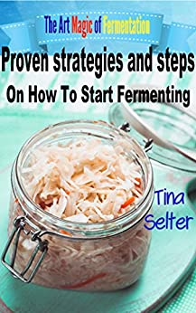 The Art Magic Of Fermentation: Proven strategies and steps on how to start fermenting (Fermenting vegetables,fermentation and preservation,Cookbooks,fermenting fruit ) by [Tina Selter]