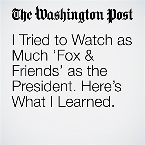 I Tried to Watch as Much 'Fox & Friends' as the President. Here's What I Learned. cover art