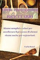 Dieta Chetogenica Ricettario: Ricette Semplici E Veloci Per Accellerare Il Processo Di Chetosi, Ricette Anche Per Vegetariani.