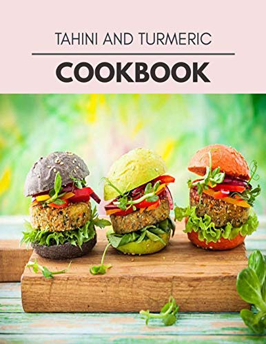 Tahini And Turmeric Cookbook: Healthy Whole Food Recipes And Heal The Electric Body