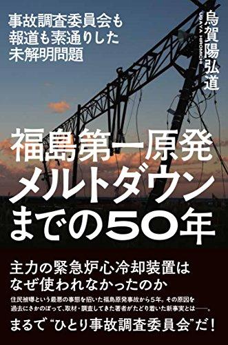 福島第一原発 メルトダウンまでの50年――事故調査委員会も報道も素通りした未解明問題