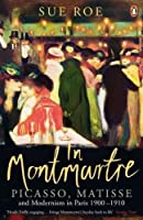 In Montmartre: Picasso, Matisse and Modernism in Paris, 1900-1910 by Sue Roe(2015-06-04)