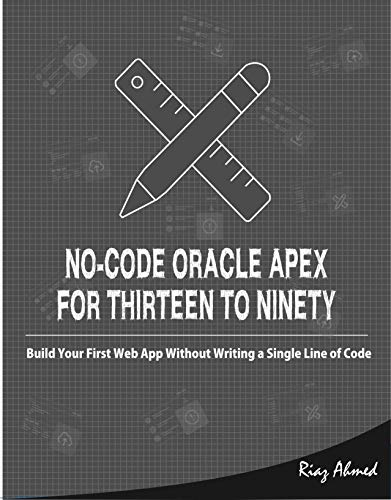 No-Code Oracle APEX For Thirteen To Ninety: Build Your First Web App without Writing a Single Line of Code (English Edition)