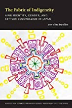 The Fabric of Indigeneity: Ainu Identity, Gender, and Settler Colonialism in Japan (School for Advanced Research Global Indigenous Politics Series)
