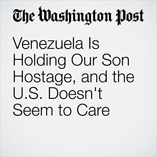Venezuela Is Holding Our Son Hostage, and the U.S. Doesn't Seem to Care cover art