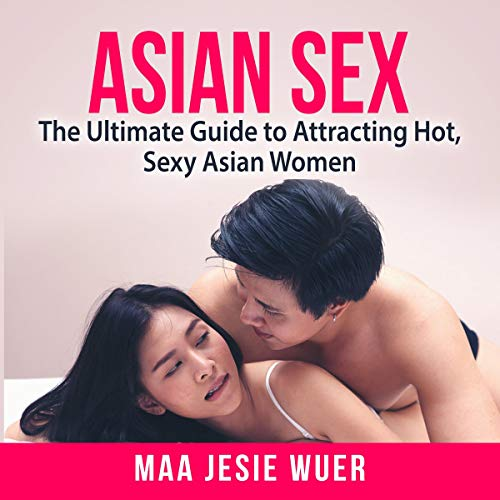 Asian Sex: The Ultimate Guide to Attracting Hot, Sexy Asian Women  By  cover art