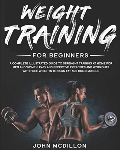 Weight Training for Beginners: A Complete Illustrated Guide to Strenght Training at Home for Men and Women. Easy and Effective Exercises and Workouts with Free Weights to Burn Fat and Build Muscle