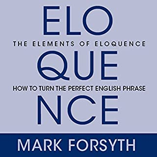 The Elements of Eloquence     Secrets of the Perfect Turn of Phrase              By:                                                                                                                                 Mark Forsyth                               Narrated by:                                                                                                                                 Don Hagen                      Length: 5 hrs and 29 mins     1,397 ratings     Overall 4.5
