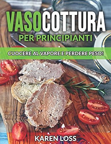 VASOCOTTURA per Principianti: Cuocere al Vapore e Perdere Peso! Ricette 2021 per Cucinare al Vapore in Modo Semplice e Veloce (Microonde-Bagnomaria-Forno)
