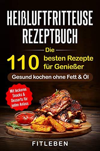 Heißluftfritteuse Rezeptbuch: Die 110 besten Rezepte für Genießer - mit leckeren Snacks & Desserts für jeden Anlass (10 Tipps für Einsteiger, 10 Tipps von Experten, Kochbuch, Rezeptbuch )