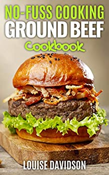 No Fuss Cooking: Ground Beef Cookbook - Chili, Soup, Stew, Sandwich and Burger, Pasta, Casserole, Meatball, and More Ground Beef Recipes by [Louise Davidson]