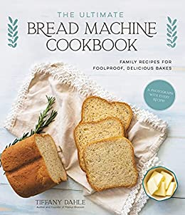 The Ultimate Bread Machine Cookbook: Family Recipes for Foolproof, Delicious Bakes by [Tiffany Dahle]