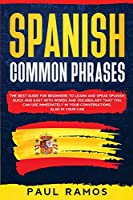 Spanish Common Phrases: The Best Guide for Beginners to Learn and Speak Spanish Quick and Easy with Words and Vocabulary that You Can Use Immediately in Your Conversations, Also in Your Car