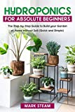 Hydroponics For Absolute Beginners: The Step-by-Step to Build Your Garden at Home without Soil (Quick and Simple) (English Edition)