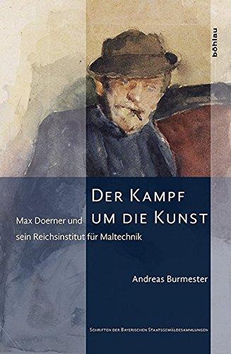 Der Kampf um die Kunst. Max Doerner und sein Reichsinstitut für Maltechnik (Schriften der Bayerischen Staatsgemäldesammlungen und des Doerner Institutes)
