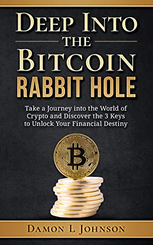Deep Into The Bitcoin Rabbit Hole: Take a Journey into the World of Crypto and Discover the 3 Keys to Unlock Your Financial Destiny