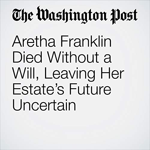 Aretha Franklin Died Without a Will, Leaving Her Estate's Future Uncertain audiobook cover art