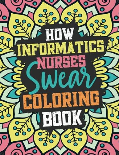 HOW INFORMATICS NURSES SWEAR COLORING BOOK: A Relatable Swear Word Adult Coloring Book For INFORMATI