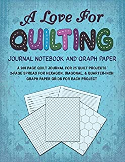 A LOVE FOR QUILTING JOURNAL NOTEBOOK AND GRAPH PAPER: A 200 Page Quilt Journal for 25 Quilt Projects with 2-Page Spread for Hexagon, Diagonal, and ... for Each Project (A Love For Crafts Series)