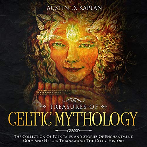 Treasures of Celtic Mythology: The Collection of Folk Tales and Stories of Enchantment, Gods, and Heroes Throughout the Celtic History