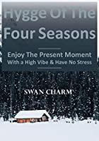 Hygge Of The Four Seasons - Enjoy The Present Moment With a High Vibe And Have No Stress
