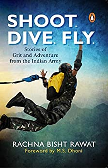 Shoot, Dive, Fly: Stories of Grit and Adventure from The Indian Army by [Rachna Bisht Rawat]