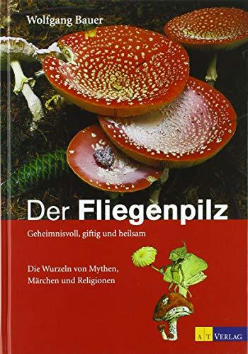 Der Fliegenpilz: Geheimnisvoll, giftig und heilsam Die Wurzeln von Mythen, Märchen und Religionen (Edition Rauschkunde)