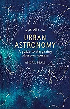 The Art of Urban Astronomy  A Guide to Stargazing Wherever You Are