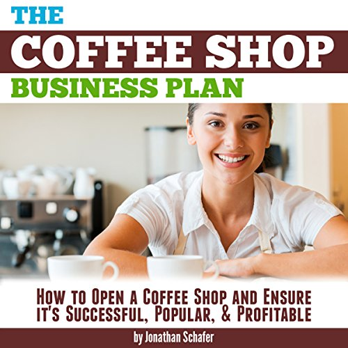 The Coffee Shop Business Plan: How to Open a Coffee Shop and Ensure It's Successful, Popular, and Profitable cover art