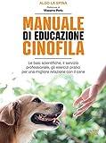 Manuale di educazione cinofila: Le basi scientifiche, il servizio professionale, gli esercizi pratici per una migliore relazione con il cane