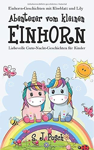 Einhorn-Geschichten von Kleeblatt und Lily: Abenteuer vom kleinen Einhorn.: Liebevolle...