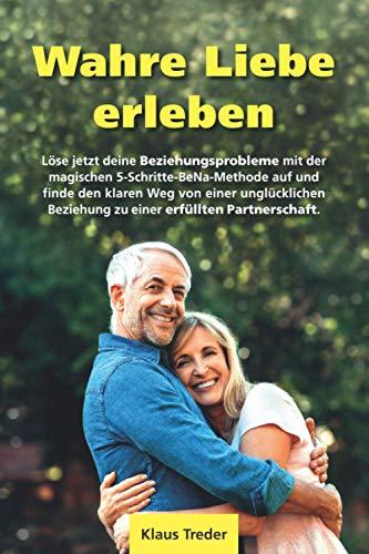 Wahre Liebe erleben: Löse jetzt deine Beziehungsprobleme mit der magischen 5-Schritte-BeNa-Methode auf und finde den klaren Weg von einer unglücklichen Beziehung zu einer erfüllten Partnerschaft.