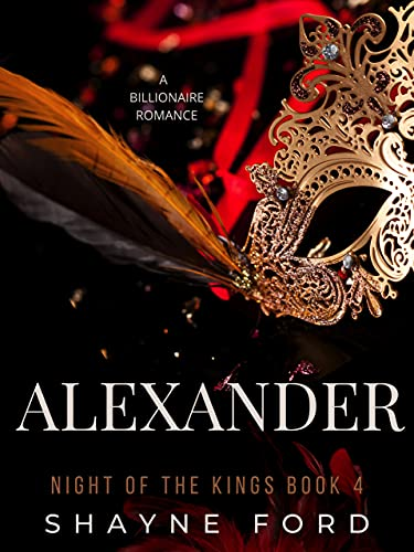 ALEXANDER: A Billionaire Romance (NIGHT OF THE KINGS SERIES Book 4) by [Shayne Ford]