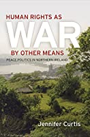 Human Rights as War by Other Means: Peace Politics in Northern Ireland (Pennsylvania Studies in Human Rights)