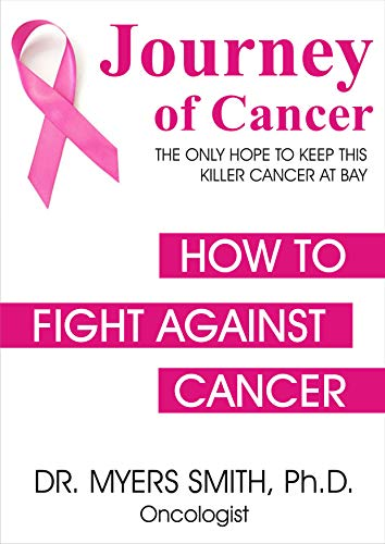 Journey of Cancer THE ONLY HOPE TO KEEP THIS KILLER CANCER AT BAY: HOW TO FIGHT AGAINST CANCER (English Edition)