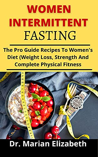 WOMEN INTERMITTENT FASTING: The Pro Guide and Recipes to Women's Diet (Weight Loss, Strength And Complete Physical Fitness) (English Edition)