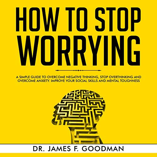 How to Stop Worrying: A Simple Guide to Overcome Negative Thinking, Stop Overthinking, and Overcome Anxiety cover art