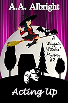Acting Up (A Wayfair Witches' Cozy Mystery #8) by [A.A. Albright]