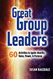 Great Group Leaders: 60 Activities to Ignite Identity, Voice, Power, & Purpose
