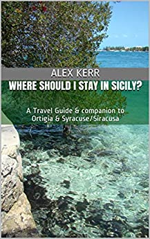 Where should I stay in Sicily?: A Travel Guide & companion to Ortigia & Syracuse/Siracusa by [Alex Kerr]