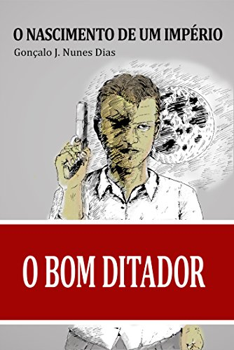 O Bom Ditador I: O Nascimento de um Império (Portuguese Edition)