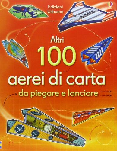 Altri 100 aerei di carta da piegare e lanciare. Aerei di carta. Ediz. illustrata