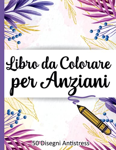 Libro da Colorare per Anziani: 50 Immagini   Album da Colorare per Anziani   Caratteri Grandi   Con Demenza e Alzheimer   Libri da Colorare Antistress con Disegni Rilassanti   Fiori Mandala