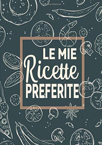 Le Mie Ricette Preferite: Un ricettario personalizzato dove puoi scrivere le ricette dei piatti più buoni e sfiziosi che hai creato.