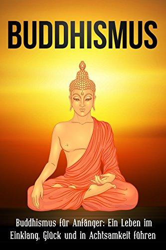Buddhismus: Buddhismus für Anfänger: Ein Leben im Einklang, Glück und in...